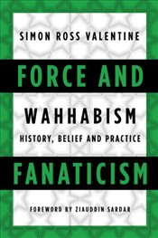Force and Fanaticism : Wahhabism : History, Belief and Practice - Valentine, Simon Ross