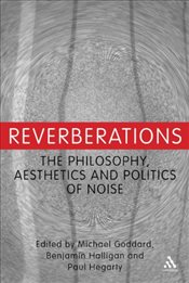 Reverberations : The Philosophy, Aesthetics and Politics of Noise - Halligan, Benjamin