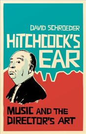 Hitchcocks Ear : Music and the Directors Art - Schroeder, David