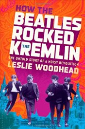 How the Beatles Rocked the Kremlin : The Untold Story of a Noisy Revolution - Woodhead, Leslie