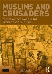 Muslims and Crusaders : Christianitys Wars in the Middle East, 1095-1382, from the Islamic Sources - Christie, Niall