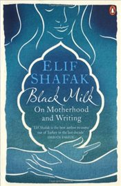 Black Milk : On Motherhood and Writing - Şafak, Elif