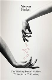 Sense of Style : The Thinking Persons Guide to Writing in the 21st Century - Pinker, Steven
