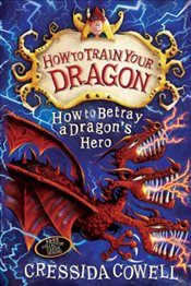 How To Train Your Dragon : How to Betray a Dragons Hero : Book 11 - Cowell, Cressida