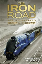 Iron Road : The Illustrated History of Railways - Wolmar, Christian