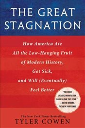 Great Stagnation : How America Ate All the Low-Hanging Fruit of Modern History, Got Sick and Will - Cowen, Tyler