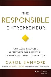 Responsible Entrepreneur : Four Game-Changing Archetypes for Founders, Leaders, and Impact Investors - Sanford, Carol