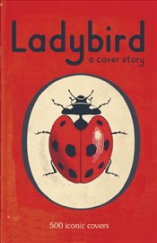 Ladybird : A Cover Story : 500 iconic covers from the Ladybird archives -