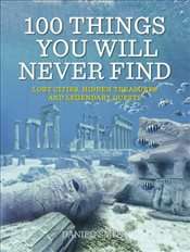 100 Things You Will Never Find : Lost Cities, Hidden Treasures and Legendary Quests - Smith, Daniel
