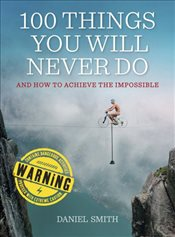 100 Things You Will Never Do : And How to Achieve the Impossible - Smith, Daniel