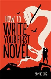 How To Write Your First Novel - King, Sophie