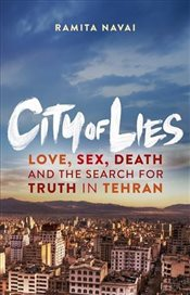 City of Lies : Love, Sex, Death and  the Search for Truth in Tehran - Navai, Ramita