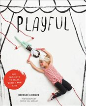 Playful : Fun Projects to Make With : For Kids - Liddiard, Merrilee