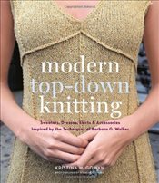 Modern Top-Down Knitting : Sweaters, Dresses, Skirts and Accessories Inspired by the Techniques - McGowan, Kristina