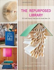 Repurposed Library : 33 Craft Projects That Give Old Books New Life - Occhipinti, Lisa