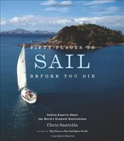 Fifty Places to Sail Before You Die : Sailing Experts Share the Worlds Greatest Destinations - Santella, Chris