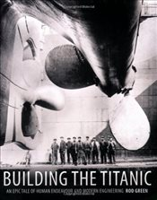 Building the Titanic : An Epic Tale of Human Endeavour and Modern Engineering - Green, Rod