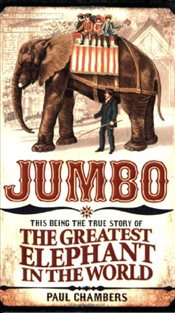 Jumbo : This Being the True Story of the Greatest Elephant in the World - Chambers, Paul