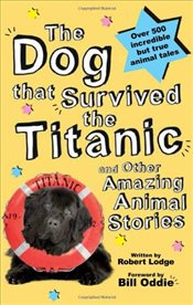 Dog That Survived the Titanic : and Other Amazing Animal Stories - Lodge, Robert