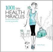 1001 Little Health Miracles : Simple Solutions That Provide Big Benefits - Floyd, Esme