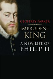 Imprudent King : A New Life of Philip II - Parker, Geoffrey