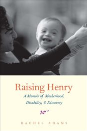 Raising Henry : A Memoir of Motherhood, Disability and Discovery - Adams, Rachel