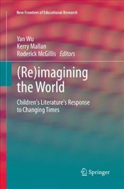 (Re)imagining the World : Childrens literatures response to changing times - Wu, Yan