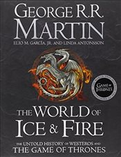 World of Ice and Fire : The Untold History of the World of A Game of Thrones - Martin, George R. R.
