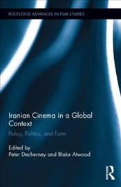 Iranian Cinema in a Global Context : Policy, Politics, and Form  - Decherney, Peter