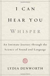 I Can Hear You Whisper : An Intimate Journey Through the Science of Sound and Language - Denworth, Lydia