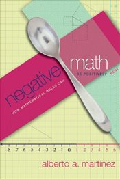Negative Math : How Mathematical Rules Can Be Positively Bent - Martinez, Alberto A.