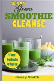 10-Day Green Smoothie Cleanse: 41 Yummy Green Smoothies to Help you Lose Up to 15 Pounds in 10 Days! -