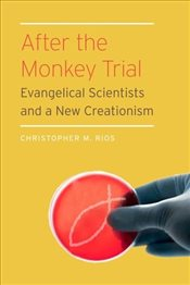 After the Monkey Trial : Evangelical Scientists and a New Creationism - Rios, Christopher M.