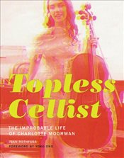 Topless Cellist : The Improbable Life of Charlotte Moorman - Rothfuss, Joan