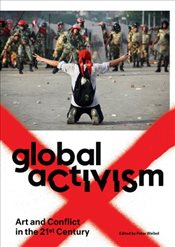 Global Activism : Art and Conflict in the 21st Century - Weibel, Peter