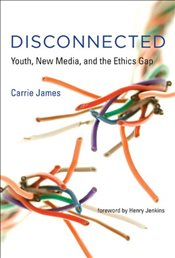 Disconnected : Youth, New Media and the Ethics Gap - James, Carrie