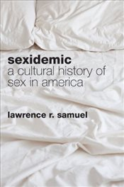 Sexidemic : A Cultural History of Sex in America - Samuel, Lawrence R
