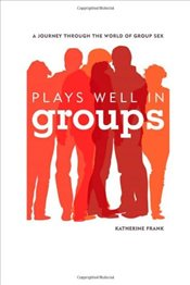 Plays Well in Groups : A Journey Through the World of Group Sex - Frank, Katherine