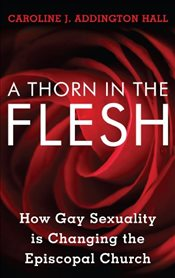 Thorn in the Flesh : How Gay Sexuality is Changing the Episcopal Church - Hall, Caroline J. Addington