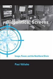 Biopolitical Screens : Image, Power, and the Neoliberal Brain  - Valiaho, Pasi