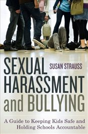 Sexual Harassment and Bullying: A Guide to Keeping Kids Safe and Holding Schools Accountable - Strauss, Susan