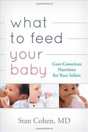 What to Feed Your Baby : Cost Conscious Nutrition for Your Infant - Cohen, Stanley A.