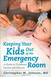Keeping Your Kids Out of the Emergency Room : A Guide to Childhood Injuries and Illnesses - Johnson, Christopher M.
