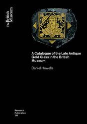 Catalogue of the Late Antique Gold Glass in the British Museum (British Museum Research Public) - Howells, Daniel