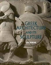 Greek Architecture and Its Sculpture : In the British Museum - Jenkins, Ian