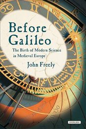 Before Galileo : The Birth of Modern Science in Medieval Europe - Freely, John