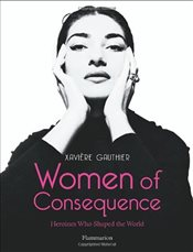 Women of Consequence : Heroines Who Shaped the World - Gauthier, Xaviere