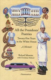 All the Presidents Pastries : Twenty-Five Years in the White House :  A Memoir - Mesnier, Roland