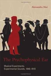 Psychophysical Ear : Musical Experiments, Experimental Sounds, 1840-1910 - Hui, Alexandra