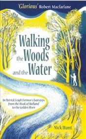 Walking the Woods and the Water: In Patrick Leigh Fermors footsteps from the Hook of Holland to the - Hunt, Nick